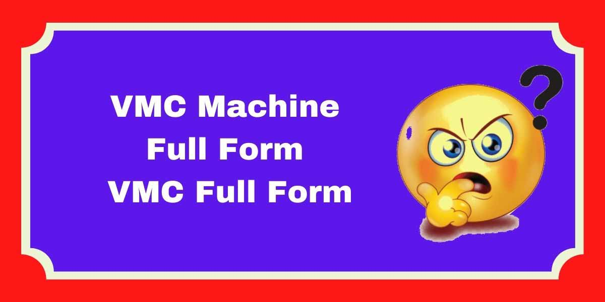 VMC Machine Full Form   VMC Full Form